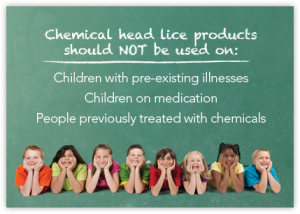 Chemical head lice products should not be used on: children with pre-existing illnesses, children on medication, or people previously treated with chemicals.